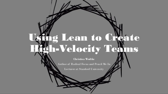 Using Lean to Create High-Velocity Teams Christina Wodtke Author of Radical Focus and Pencil Me In Lecturer at Stanford Un...