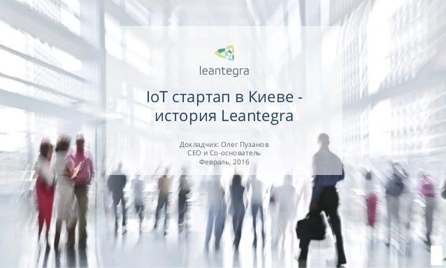 1 Докладчик: Олег Пузанов CEO и Со-основатель Февраль, 2016 IoT стартап в Киеве - история Leantegra