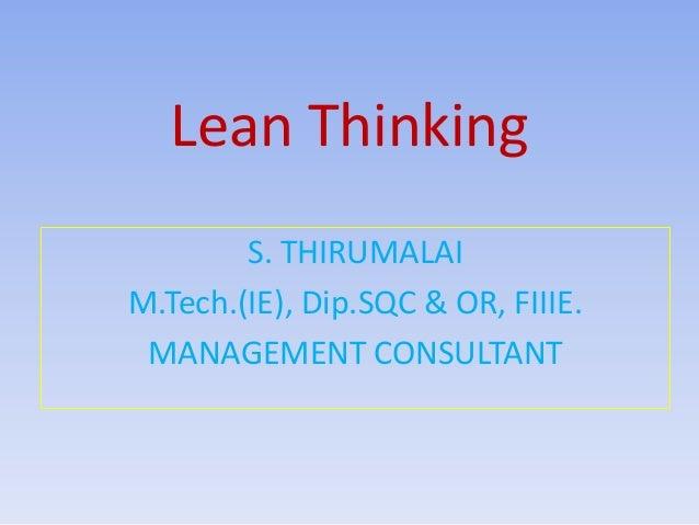 Lean Thinking S. THIRUMALAI M.Tech.(IE), Dip.SQC & OR, FIIIE. MANAGEMENT CONSULTANT