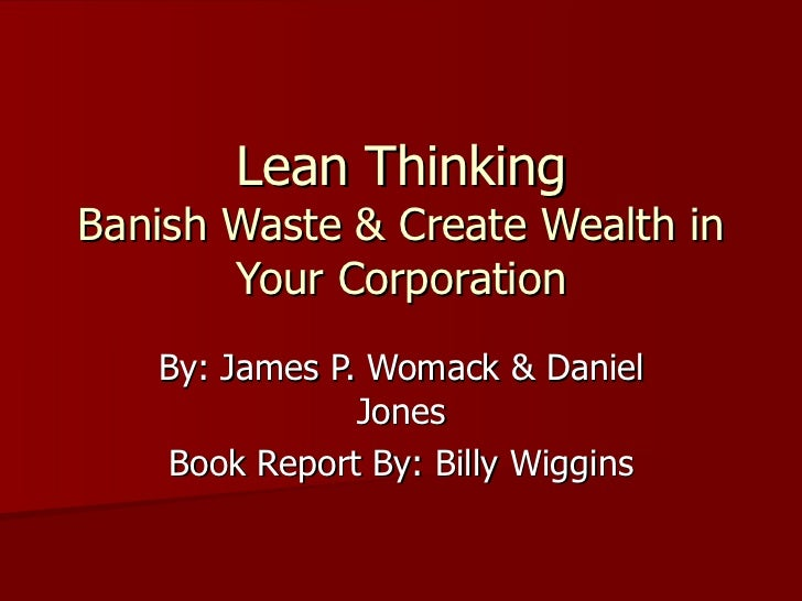 Lean Thinking Banish Waste & Create Wealth in Your Corporation By: James P. Womack & Daniel Jones Book Report By: Billy Wi...