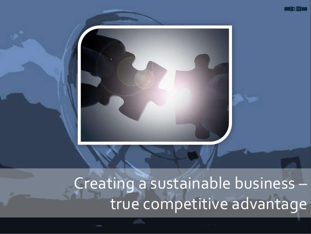Creating a sustainable business – true competitive advantage