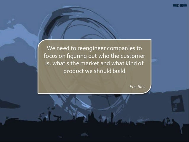We need to reengineer companies to focus on figuring out who the customer is, what's the market and what kind of product w...