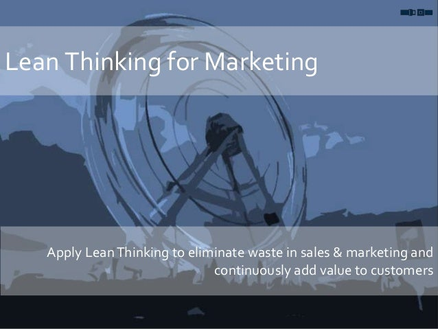 Lean Thinking for Marketing Apply LeanThinking to eliminate waste in sales & marketing and continuously add value to custo...