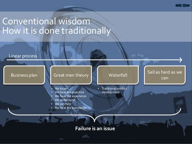 Conventional wisdom How it is done traditionally Business plan Great men theory Waterfall Sell as hard as we can Linear pr...