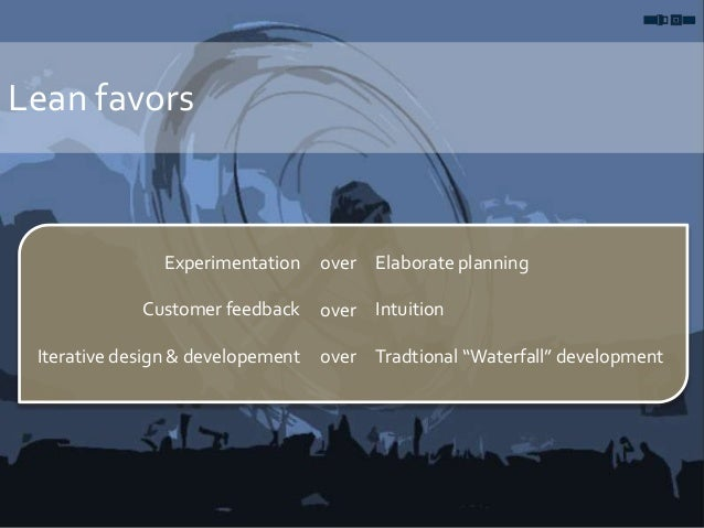 Lean favors Experimentation Customer feedback Iterative design & developement over over over Elaborate planning Intuition ...