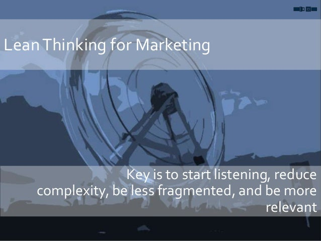 LeanThinking for Marketing Key is to start listening, reduce complexity, be less fragmented, and be more relevant