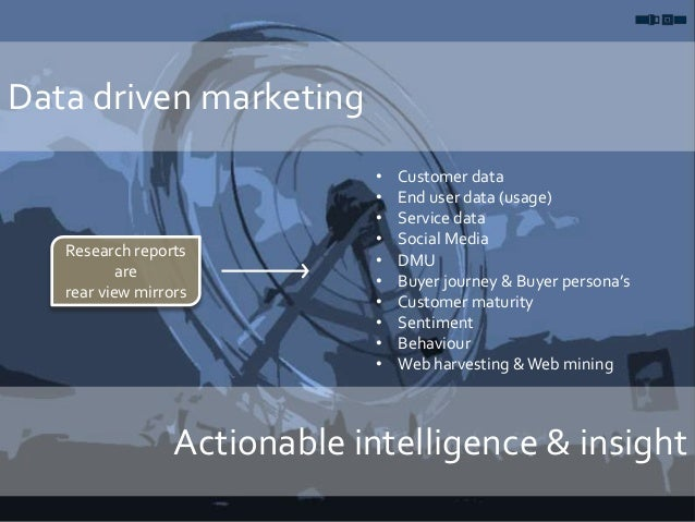 Data driven marketing Actionable intelligence & insight • Customer data • End user data (usage) • Service data • Social Me...