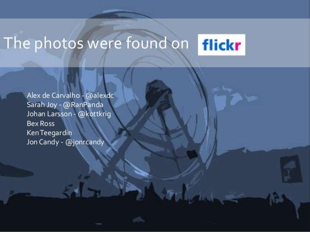 The photos were found on Alex de Carvalho - @alexdc Sarah Joy - @RanPanda Johan Larsson - @kottkrig Bex Ross KenTeegardin ...