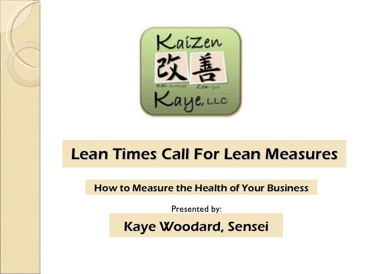 Lean Times Call For Lean Measures Presented by: Kaye Woodard, Sensei How to Measure the Health of Your Business