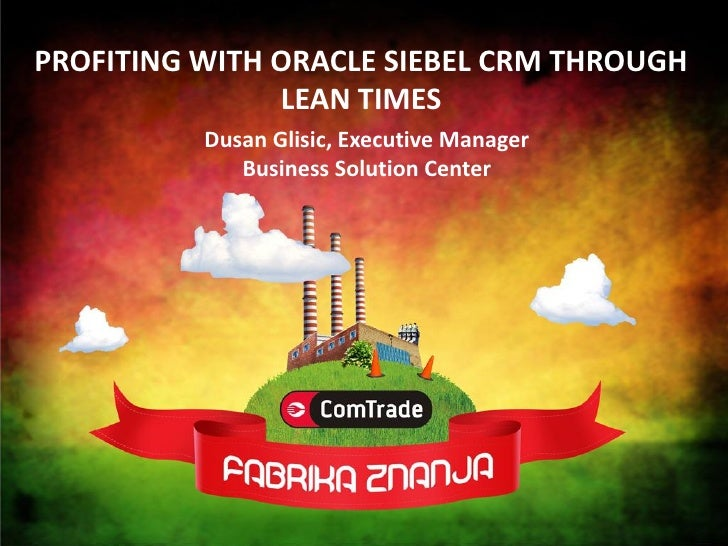 PROFITING WITH ORACLE SIEBEL CRM THROUGH                LEAN TIMES           Dusan Glisic, Executive Manager              ...