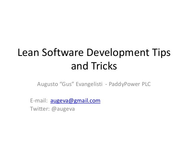 "Lean Software Development Tips  and Tricks  Augusto ""Gus"" Evangelisti - PaddyPower PLC  E-mail: augeva@gmail.com  Twitter:..."