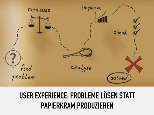 USER EXPERIENCE: PROBLEME LÖSEN STATT PAPIERKRAM PRODUZIEREN