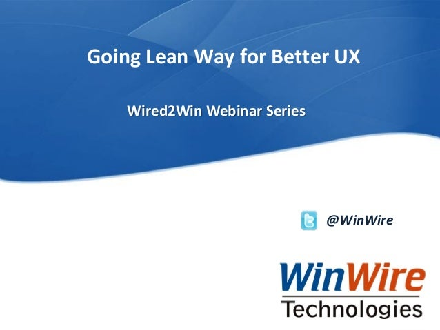 © 2010 WinWire TechnologiesWinWire Technologies, Inc. Confidential Going Lean Way for Better UX @WinWire Wired2Win Webinar...