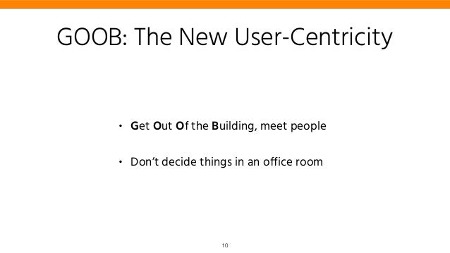 GOOB: The New User-Centricity • Get Out Of the Building, meet people • Don't decide things in an office room 10