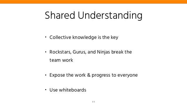 Shared Understanding • Collective knowledge is the key • Rockstars, Gurus, and Ninjas break the team work • Expose the wor...