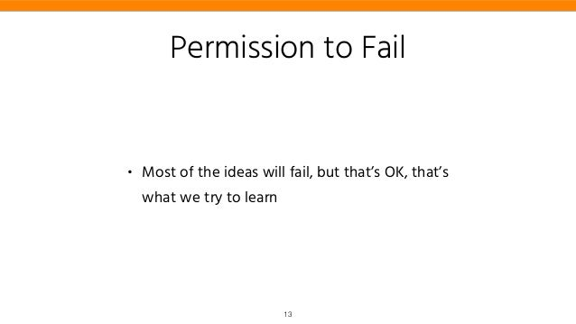 Permission to Fail • Most of the ideas will fail, but that's OK, that's what we try to learn 13
