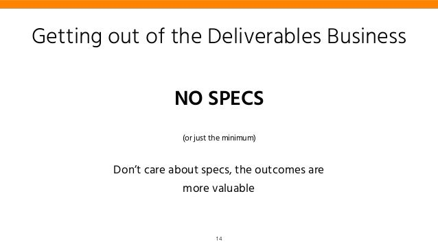 Getting out of the Deliverables Business NO SPECS (or just the minimum) Don't care about specs, the outcomes are more valu...