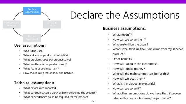 Declare the Assumptions Business assumptions: • What need(s)? • How can we solve them? • Who are/will be the users? • What...