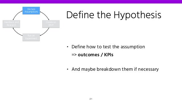 Define the Hypothesis • Define how to test the assumption  => outcomes / KPIs • And maybe breakdown them if necessary Dec...