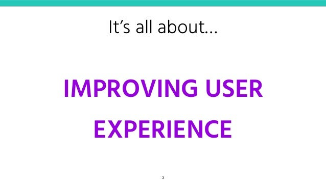 It's all about… IMPROVING USER EXPERIENCE 3