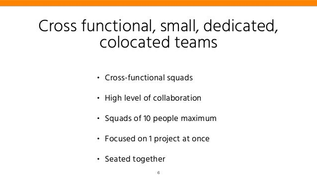 Cross functional, small, dedicated, colocated teams • Cross-functional squads • High level of collaboration • Squads of 10...