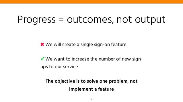 Progress = outcomes, not output ✖ We will create a single sign-on feature ✓ We want to increase the number of new sign- up...