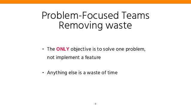 • The ONLY objective is to solve one problem, not implement a feature • Anything else is a waste of time Problem-Focused T...