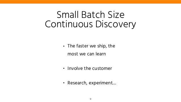 • The faster we ship, the most we can learn • Involve the customer • Research, experiment… Small Batch Size Continuous Dis...