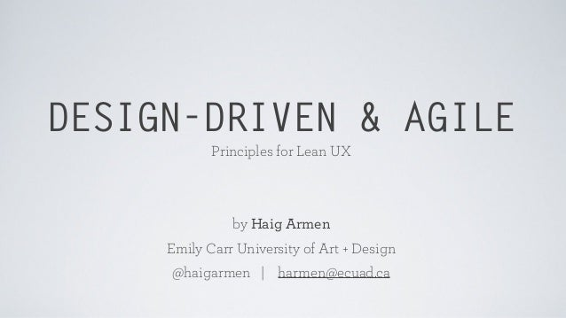 DESIGN-DRIVEN & AGILE Principles for Lean UX by Haig Armen Emily Carr University of Art + Design @haigarmen | harmen@ecuad...