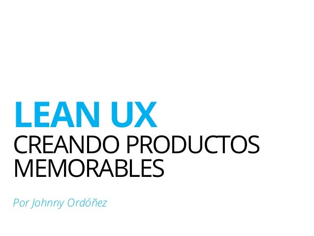 LEAN UX CREANDO PRODUCTOS MEMORABLES Por Johnny Ordóñez