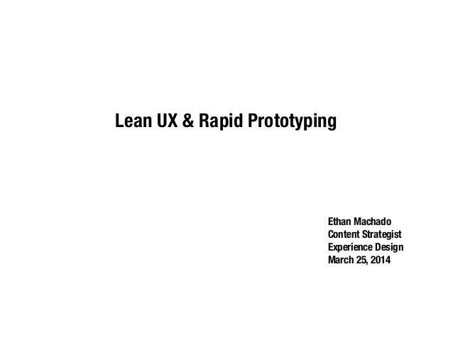 Lean UX & Rapid Prototyping Ethan Machado Content Strategist Experience Design March 25, 2014