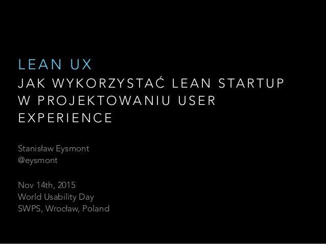 Stanisław Eysmont @eysmont Nov 14th, 2015 World Usability Day SWPS, Wrocław, Poland J A K W Y K O R Z Y S TA Ć L E A N ...