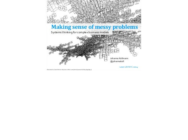 Making  sense  of  messy  problems Johanna  Kollmann @johannakoll !         Lean  UX  NYC  2014 Syst...