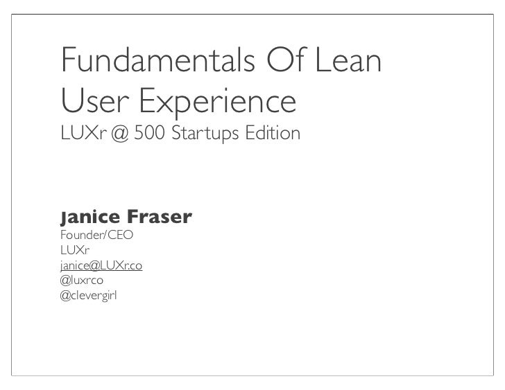 Fundamentals Of LeanUser ExperienceLUXr @ 500 Startups EditionJanice FraserFounder/CEOLUXrjanice@LUXr.co@luxrco@clevergirl