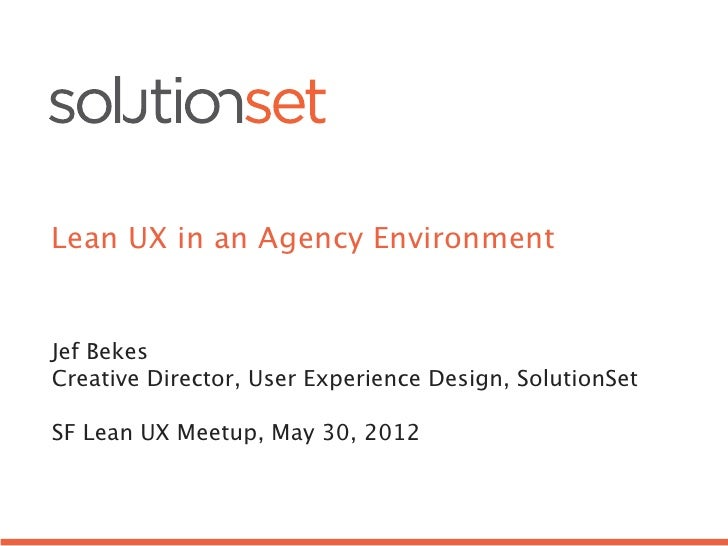Lean UX in an Agency EnvironmentJef BekesCreative Director, User Experience Design, SolutionSetSF Lean UX Meetup, May 30, ...