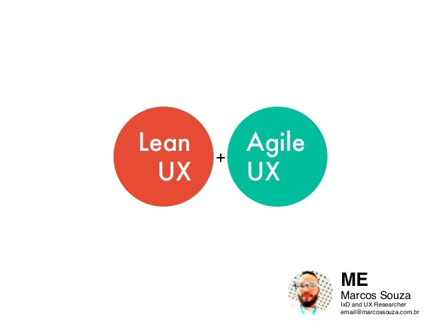 Lean UX Agile UX + ME Marcos Souza IxD and UX Researcher email@marcossouza.com.br