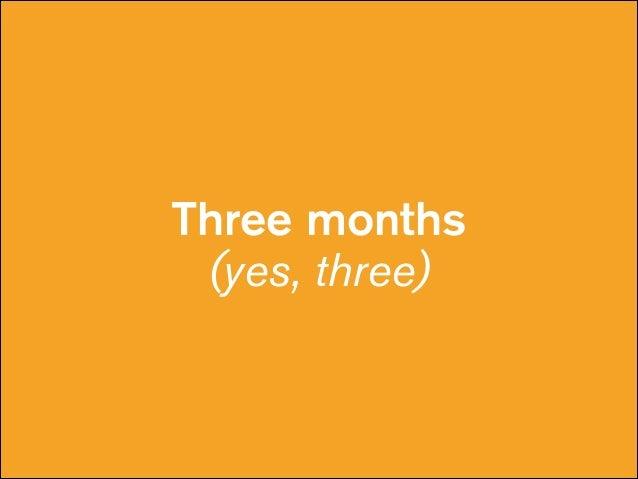 Three months (yes, three)
