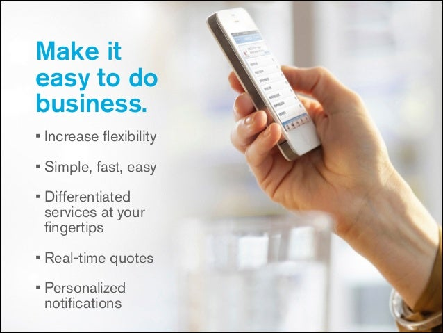 Make it easy to do business. • Increase flexibility • Simple, fast, easy • Differentiated services at your fingertips • Real...