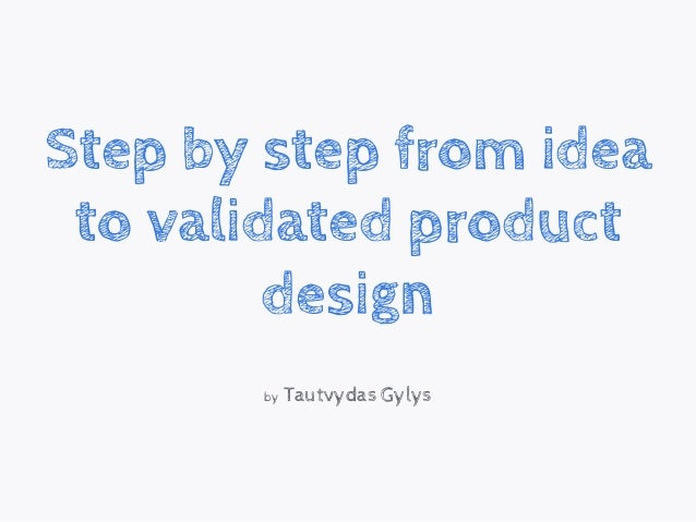 Step by step from idea to validated product design by Tautvydas Gylys