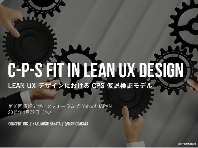 C-P-S Fit in Lean UX Design LEAN UX デザインにおける CPS 仮説検証モデル 第16回情報デザインフォーラム @ Yahoo! JAPAN 2015年4月29日(水) CONCENT, INC.   KAZ...