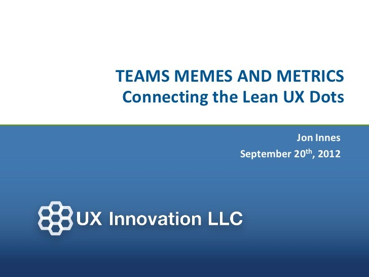 TEAMS MEMES AND METRICS Connecting the Lean UX Dots                          Jon Innes               September 20th, 2012