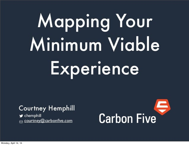 Mapping Your Minimum Viable Experience chemphill courtney@carbonfive.com Courtney Hemphill Monday, April 14, 14