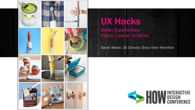 Sarah Weise, UX Director, Booz Allen Hamilton UX Hacks Better Experiences. Faster. Leaner. Smarter.