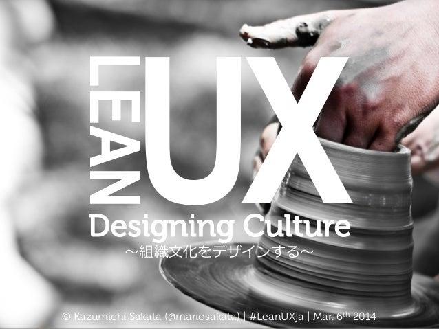 LEAN  UX    Designing Culture 〜~組織⽂文化をデザインする〜~  © Kazumichi Sakata (@mariosakata) | #LeanUXja | Mar. 6th 2014