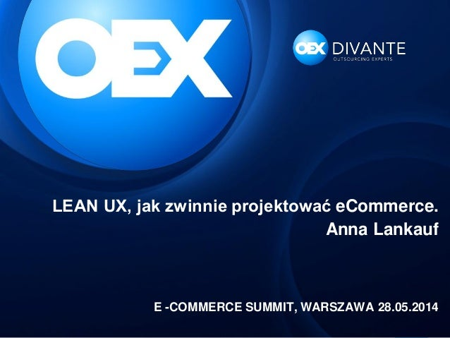 LEAN UX, jak zwinnie projektować eCommerce. Anna Lankauf E -COMMERCE SUMMIT, WARSZAWA 28.05.2014