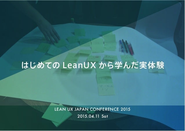 はじめての LeanUX から学んだ実体験 2015.04.11 Sat LEAN UX JAPAN CONFERENCE 2015