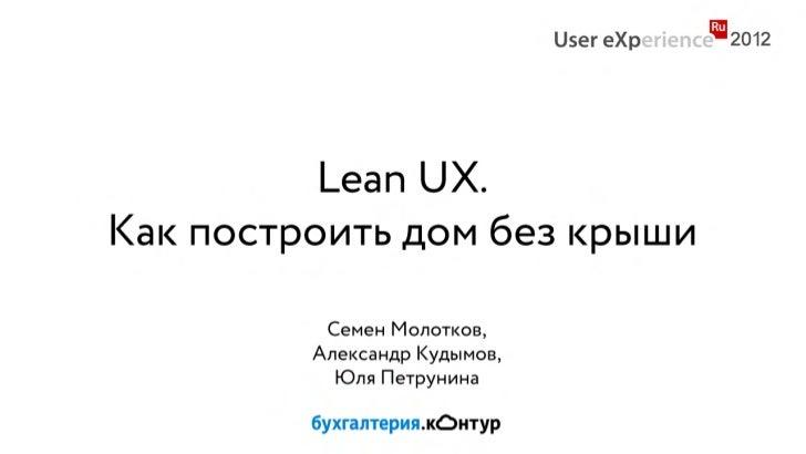 Lеan UX.Как построить дом без крыши          Семен Молотков,         Александр Кудымов,           Юля Петрунина