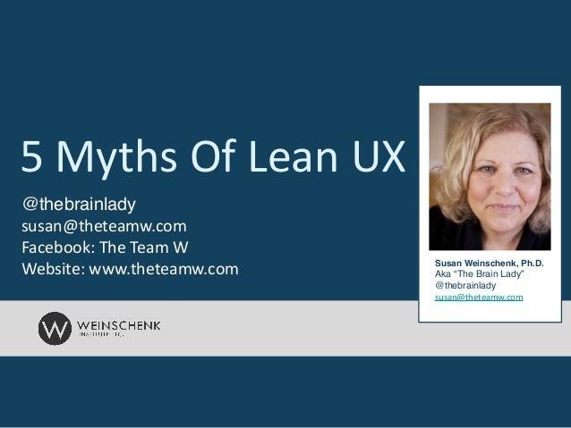 "5  Myths  Of  Lean  UX Susan Weinschenk, Ph.D.! Aka ""The Brain Lady""! @thebrainlady! susan@theteamw.com @thebrainl..."