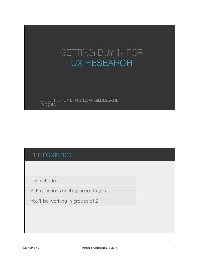 GETTING BUY-IN FOR UX RESEARCH CHRISTINE PERFETTI & EZRA GILDESGAME ACQUIA THE LOGISTICS Ask questions as they occur to yo...