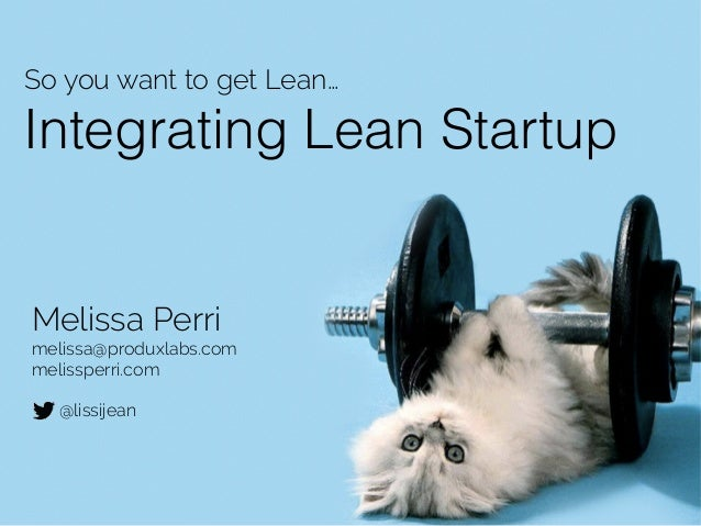 Integrating Lean Startup So you want to get Lean… Melissa Perri melissa@produxlabs.com melissperri.com ! @lissijean